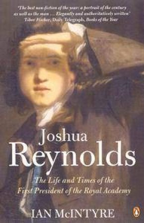 Joshua Reynolds: The Life & Times Of The First President Of The Royal Academy by Ian McIntyre