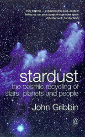Stardust: The Cosmic Recycling Of Stars, Planets And People by John Gribben