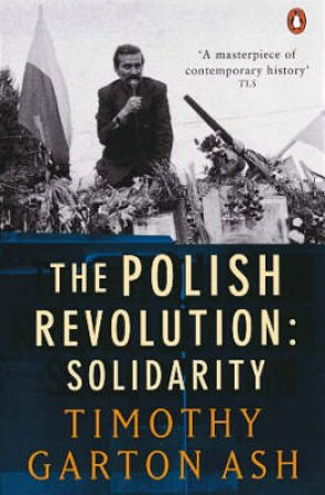 The Polish Revolution: Solidarity by Timothy Garton Ash