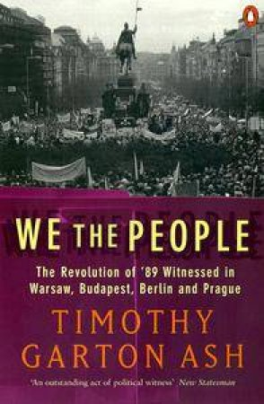 We The People: The Revolution Of '89 Witnessed In Warsaw, Budapest, Berlin & Prague by Timothy Garton Ash