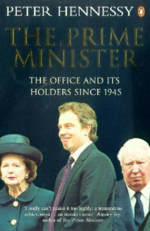The Prime Minister: The Office And Its Holders Since 1945 by Peter Hennessy