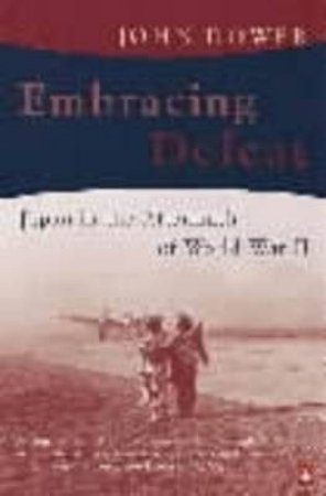 Embracing Defeat: Japan In The Wake Of World War II by John W Dower