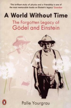 A World Without Time: The Forgotten Legacy Of Godel And Einstein by Palle Yourgrau