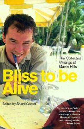 Bliss To Be Alive: The Collected Journalism Of Gavin Hills by Gavin Hills