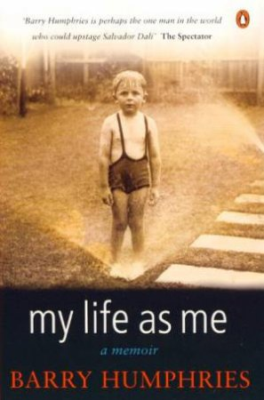 Barry Humphries: My Life As Me: A Memoir by Barry Humphries