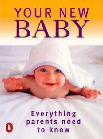Your New Baby: Everything Parents Need To Know by Janelle Ward