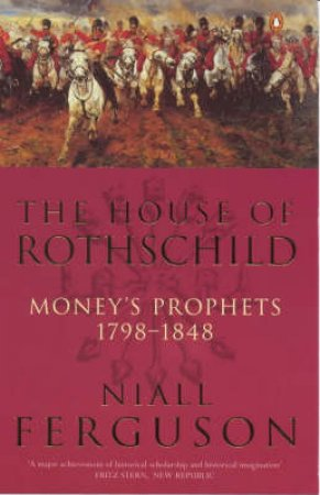 The House Of Rothschild: Money's Prophets, 1798-1848 by Niall Ferguson