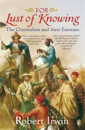 For Lust Of Knowing: The Orientalists And Their Enemies by Robert Irwin