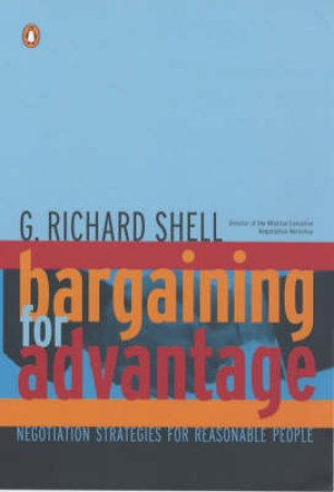 Bargaining For Advantage: Negotiation Strategies For Reasonable People by Richard G Shell