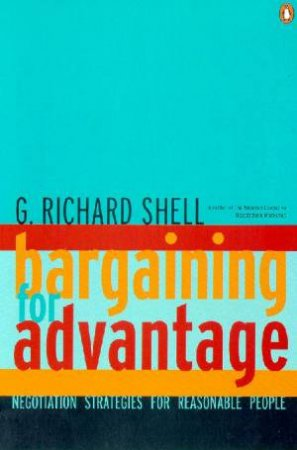 Bargaining For Advantage: Negotiation Strategies For Reasonable People by G Richard Shell