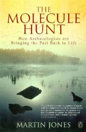 The Molecule Hunt: How Archaeologists Are Bringing The Past Back To Life by Martin Jones