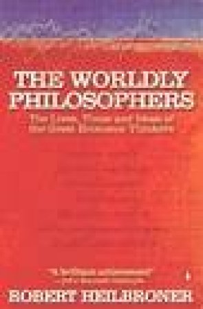The Worldly Philosophers: The Lives, Times & Ideas Of The Great Economic Thinkers by Robert L Heilbroner