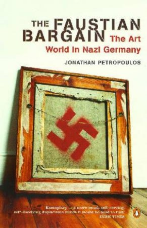 The Faustian Bargain: The Art World In Nazi Germany by Jonathan Petropoulos