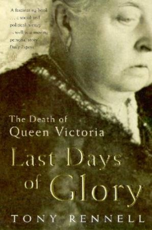 Last Days Of Glory: The Death Of Queen Victoria by Tony Rennell