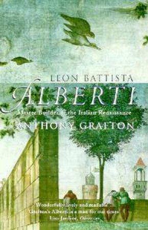 Leon Battista Alberti: Master Builder Of The Italian Renaissance by Anthony Grafton