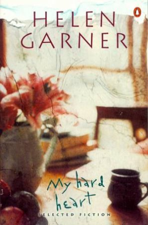 My Hard Heart: Selected Fiction Including Honour, & Other People's Children by Helen Garner