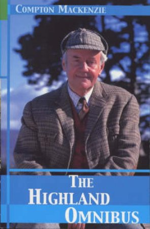 The Highland Omnibus: The Monarch Of The Glen;Whisky Galore;The Rival Monster by Compton Mackenzie
