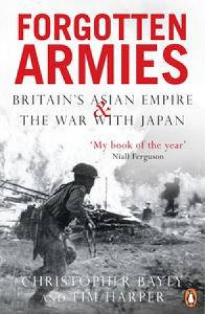 Forgotten Armies: Britain's Asian Empire & The War With Japan by Christopher Bayley