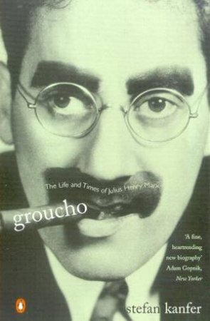 Groucho: The Life & Times Of Julius Henry Marx by Stefan Kanfer