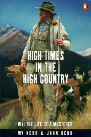 High Times In The High Country: The Life Of A Musterer by W V Kerr