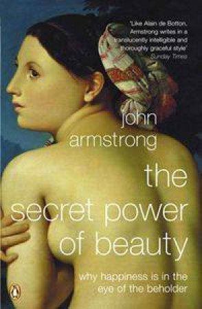 The Secret Power Of Beauty: Why Happiness Is In The Eye Of The Beholder by John Armstrong
