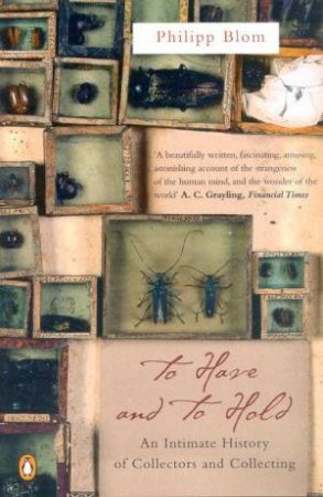 To Have And To Hold: An Intimate History Of Collectors And Collecting by Phillip Blom