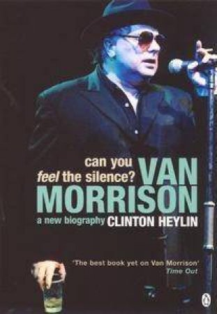 Can You Feel The Silence?: Van Morrison: A New Biography by Clinton Heylin