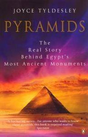 Pyramids: The Real Story Behind Egypt's Most Ancient Monuments by Joyce Tyldesley