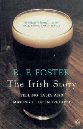The Irish Story: Telling Tales & Making It Up In Ireland by Roy Foster
