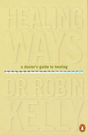 Healing Ways: A Doctor's Guide To Healing by Robin Kelly
