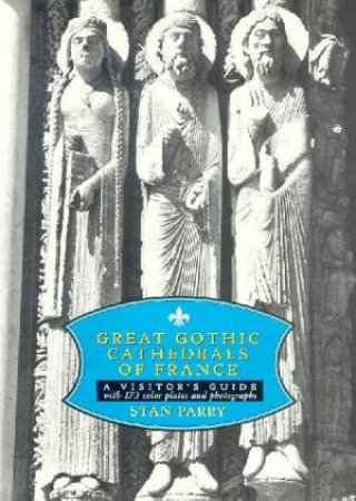 Great Gothic Cathedrals Of France: A Visitor's Guide by Stan Parry