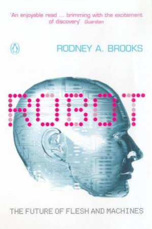 Robot: The Future Of Flesh And Machines by Rodney A Brooks