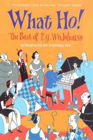 What Ho!: The Best Of P.G. Wodehouse by P G Wodehouse