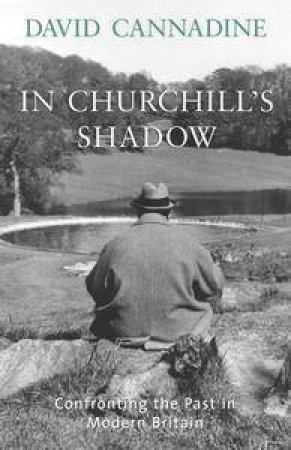 In Churchill's Shadow: Confronting The Past In Modern Britain by David Cannadine