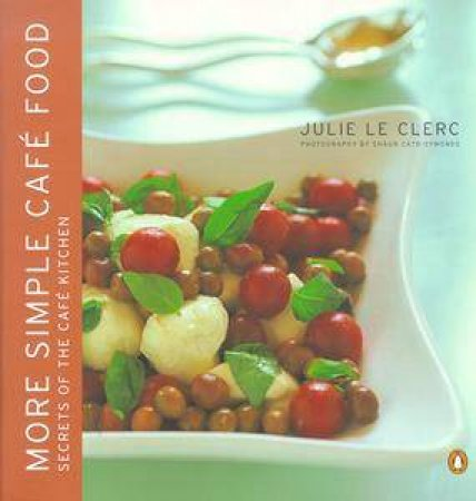 More Simple Cafe Food: Secrets Of The Cafe Kitchen by Julie Le Clerc