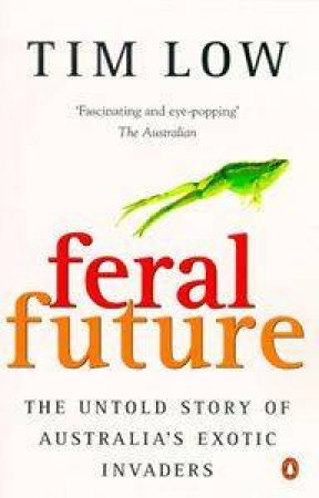 Feral Future: The Untold Story Of Australia's Exotic Invaders by Tim Low
