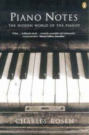 Piano Notes: The Hidden World Of The Pianist by Charles Rosen
