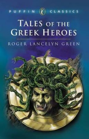 Puffin Classics: Tales Of The Greek Heroes by Roger Lancelyn Green