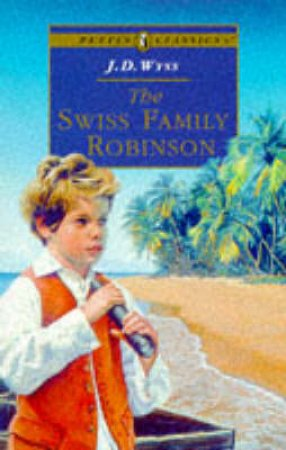 Puffin Classics: The Swiss Family Robinson by J D Wyss