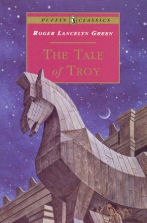Puffin Classics: The Tale Of Troy by Roger Lancelyn Green