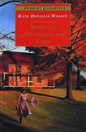 Puffin Classics: Rebecca Of Sunnybrook Farm by Kate Douglas Wiggin