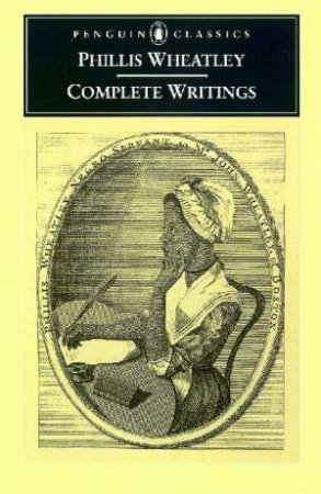 Penguin Classics: The Complete Writings Of Phillis Wheatley by Phillis Wheatley