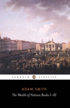Penguin Classics: The Wealth of Nations: Books I-III by Adam Smith