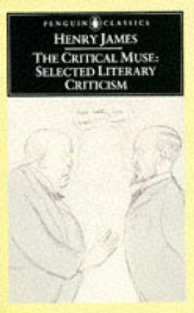 Penguin Classics: The Critical Muse: Selected Literary Criticism by Henry James