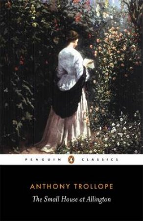 Penguin Classics: The Small House At Allington by Anthony Trollope