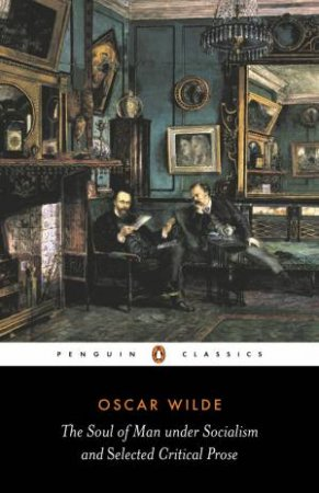 Penguin Classics: The Soul Of Man Under Socialism and Selected Critical Prose by Oscar Wilde