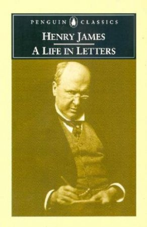 Penguin Classics: Henry James: A Life In Letters by Henry James