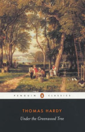 Penguin Classics: Under the Greenwood Tree Or the Mellstock Quire: A Rural Painting of the Dutch School by Thomas Hardy