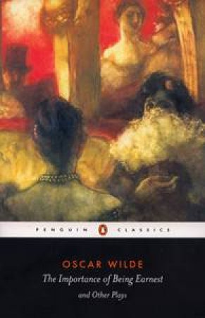 Penguin Classics: The Importance Of Being Earnest And Other Plays