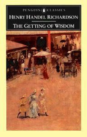 Penguin Classics: The Getting of Wisdom by Henry Handel Richardson